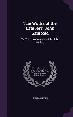 The Works of the Late REV. John Gambold: To Which Is Annexed the Life of the Author - Gambold, John