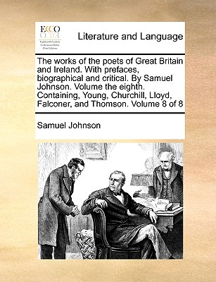 The Works of the Poets of Great Britain and Ireland. with Prefaces, Biographical and Critical. by Samuel Johnson. Volume the Eighth. Containing, Young, Churchill, Lloyd, Falconer, and Thomson. Volume 8 of 8 - Johnson, Samuel