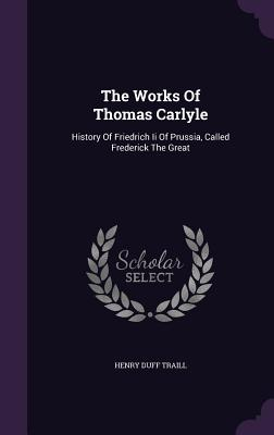 The Works of Thomas Carlyle: History of Friedrich II of Prussia, Called Frederick the Great - Traill, Henry Duff