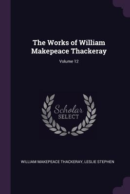 The Works of William Makepeace Thackeray; Volume 12 - Thackeray, William Makepeace, and Stephen, Leslie, Sir