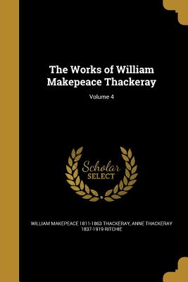 The Works of William Makepeace Thackeray; Volume 4 - Thackeray, William Makepeace 1811-1863, and Ritchie, Anne Thackeray 1837-1919