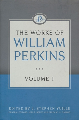 The Works of William Perkins, Volume 1 - Perkins, William, and Yuille, J Stephen (Editor)