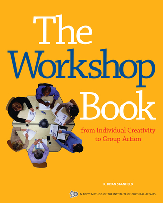 The Workshop Book: From Individual Creativity to Group Action - Stanfield, R Brian, and The Institue for Cultural Affairs