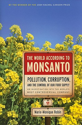 The World According to Monsanto: Pollution, Corruption, and the Control of the World's Food Supply - Robin, Marie-Monique