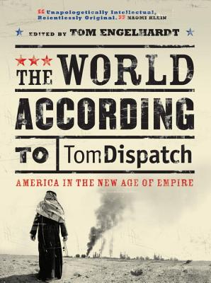 The World According to Tomdispatch: America in the New Age of Empire - Engelhardt, Tom (Editor), and Brown, John, PhD (Contributions by), and Chernus, Ira (Contributions by)