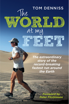 The World at My Feet: The Extraordinary Story of the Record-Breaking Fastest Run Around the Earth - Denniss, Tom, and FitzSimons, Peter (Contributions by)