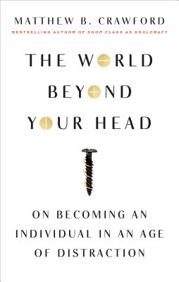 The World Beyond Your Head: On Becoming an Individual in an Age of Distraction - Crawford, Matthew B