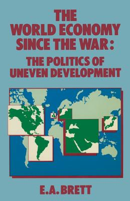 The World Economy Since the War: The Politics of Uneven Development - Brett, E.A.