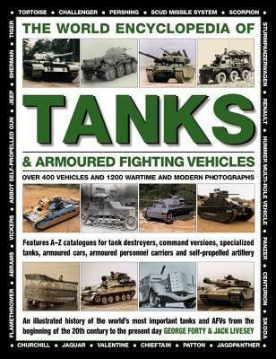 The World Encyclopedia of Tanks & Armoured Fighting Vehicles: Over 400 Vehicles and 1200 Wartime and Modern Photographs - Forty, George, Lieutenant-Colonel, and Livesey, Jack