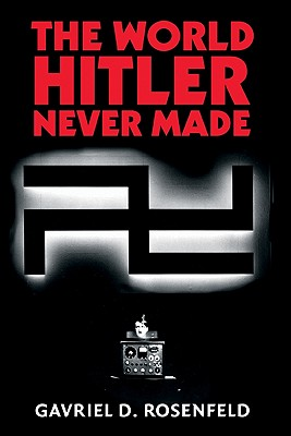 The World Hitler Never Made: Alternate History and the Memory of Nazism - Rosenfeld, Gavriel D