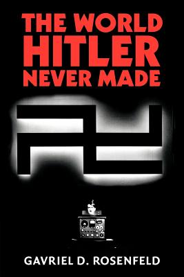 The World Hitler Never Made: Alternate History and the Memory of Nazism - Rosenfeld, Gavriel David