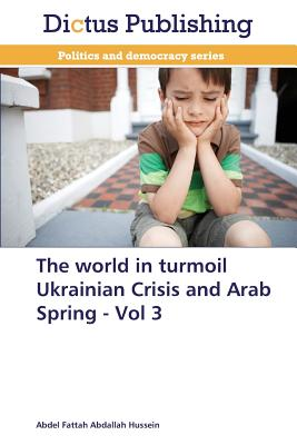 The World in Turmoil Ukrainian Crisis and Arab Spring - Vol 3 - Hussein Abdel Fattah Abdallah