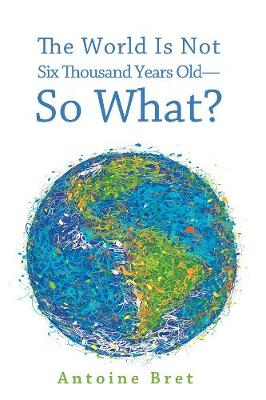 The World Is Not Six Thousand Years Old--So What? - Bret, Antoine
