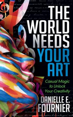 The World Needs Your Art: Casual Magic to Unlock Your Creativity - Fournier, Danielle E