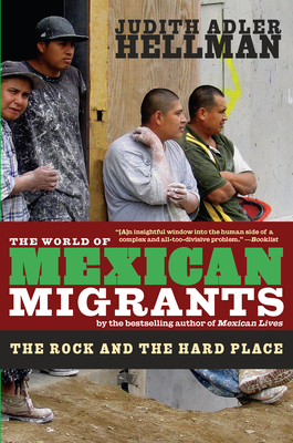 The World of Mexican Migrants: The Rock and the Hard Place - Hellman, Judith Adler