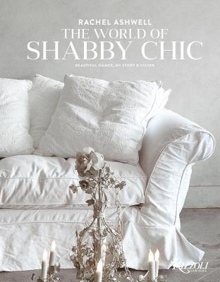 The World of Shabby Chic: Decor, Fabric & Furniture, Palette & Patina - Ashwell, Rachel