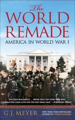 The World Remade: America in World War I - Meyer, G J