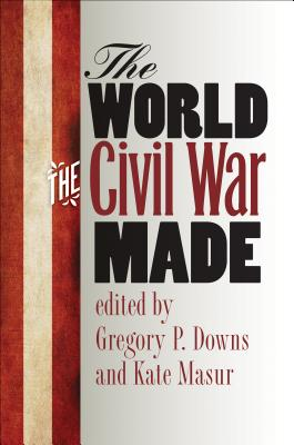 The World the Civil War Made - Downs, Gregory P (Editor), and Masur, Kate (Editor)