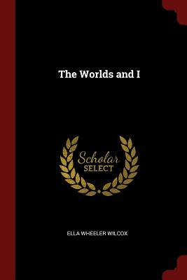 The Worlds and I - Wilcox, Ella Wheeler