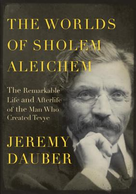The Worlds of Sholem Aleichem: The Remarkable Life and Afterlife of the Man Who Created Tevye - Dauber, Jeremy, Professor