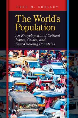 The World's Population: An Encyclopedia of Critical Issues, Crises, and Ever-Growing Countries - Shelley, Fred M.