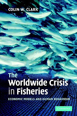 The Worldwide Crisis in Fisheries - Clark, Colin W