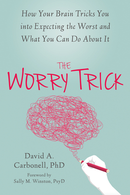 The Worry Trick: How Your Brain Tricks You Into Expecting the Worst and What You Can Do about It - Carbonell, David A, PhD, and Winston, Sally M, PsyD (Foreword by)
