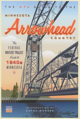 The WPA Guide to the Minnesota Arrowhead Country - Federal Writer's Project, and Wurzer, Cathy (Introduction by)