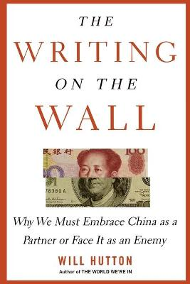 The Writing on the Wall: Why We Must Embrace China as a Partner or Face It as an Enemy - Hutton, Will