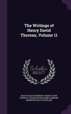 The Writings of Henry David Thoreau, Volume 11 - Emerson, Ralph Waldo, and Thoreau, Henry David, and Sanborn, Franklin Benjamin