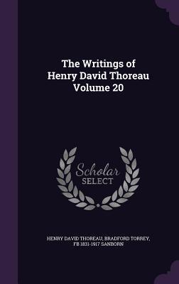 The Writings of Henry David Thoreau Volume 20 - Thoreau, Henry David, and Torrey, Bradford, and Sanborn, Fb 1831-1917