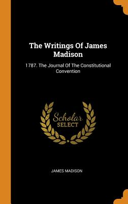 The Writings Of James Madison: 1787. The Journal Of The Constitutional Convention - Madison, James