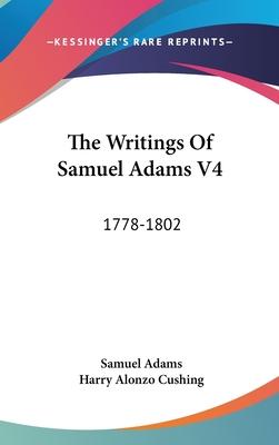 The Writings Of Samuel Adams V4: 1778-1802 - Adams, Samuel, and Cushing, Harry Alonzo (Editor)