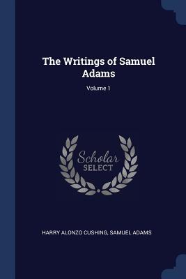 The Writings of Samuel Adams; Volume 1 - Cushing, Harry Alonzo, and Adams, Samuel, Dr.