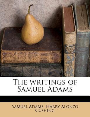The Writings of Samuel Adams - Adams, Samuel, and Cushing, Harry Alonzo