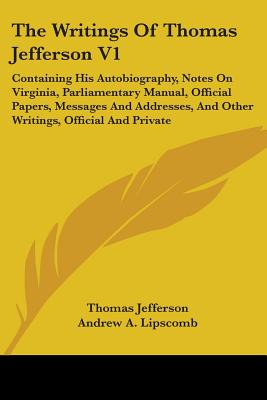 The Writings of Thomas Jefferson V1: Containing His Autobiography, Notes on Virginia, Parliamentary Manual, Official Papers, Messages and Addresses, and Other Writings, Official and Private - Jefferson, Thomas, and Lipscomb, Andrew Adgate (Editor)