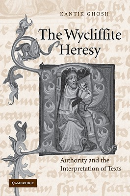 The Wycliffite Heresy: Authority and the Interpretation of Texts - Ghosh, Kantik