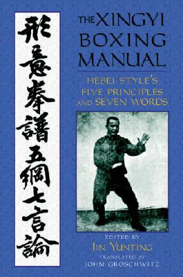 The Xingyi Boxing Manual: Hebei Style's Five Principles and Seven Words - Yunting, Jin (Editor), and Groschwitz, John (Translated by)