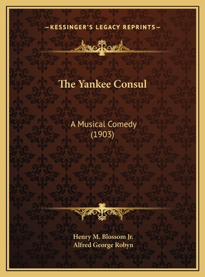 The Yankee Consul: A Musical Comedy (1903) - Blossom, Henry M, Jr., and Robyn, Alfred George