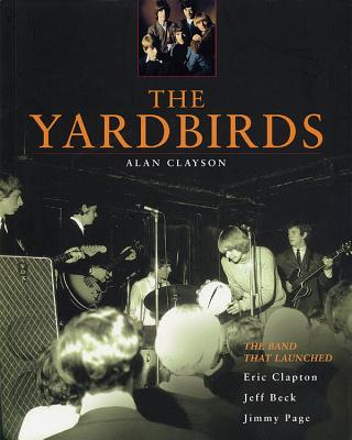The Yardbirds: The Band That Launched Eric Clapton, Jeff Beck, Jimmy Page - Clayson, Alan