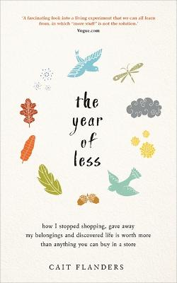 The Year of Less: How I Stopped Shopping, Gave Away My Belongings and Discovered Life Is Worth More Than Anything You Can Buy in a Store - Flanders, Cait