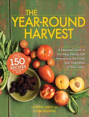 The Year-Round Harvest: A Seasonal Guide to Growing, Eating, and Preserving the Fruits and Vegetables of Your Labor - Abbott, Catherine, and Woitunski, Alison