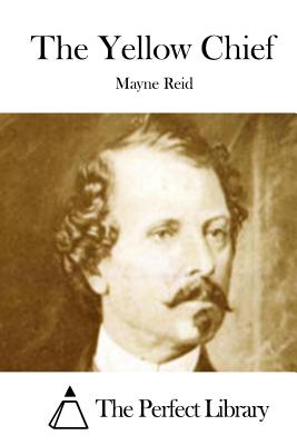The Yellow Chief - Reid, Mayne, Captain, and The Perfect Library (Editor)