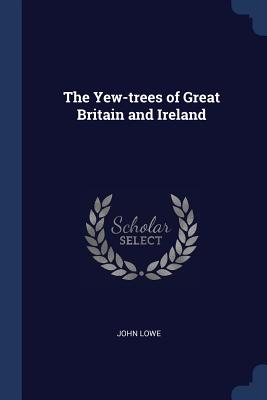 The Yew-Trees of Great Britain and Ireland - Lowe, John, MPH