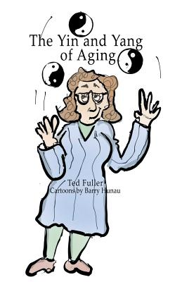 The Yin and Yang of Aging - Fuller, Ted, and Hanau, Barry (Illustrator)