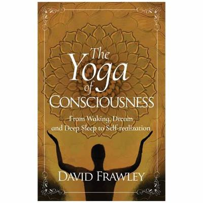 The Yoga of Consciousness: From Waking, Dream and Deep Sleep to Self-Realization - Frawley, David