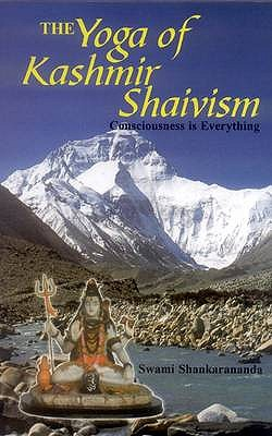 The Yoga of Kashmir Shaivism: Consciousness is Everything - Swami, Shankarananda