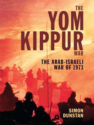 The Yom Kippur War: The Arab-Israeli War of 1973 - Dunstan, Simon