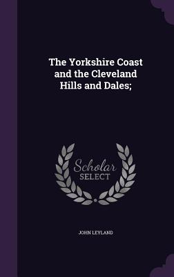The Yorkshire Coast and the Cleveland Hills and Dales; - Leyland, John