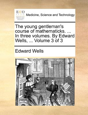 The Young Gentleman's Course of Mathematicks. ... in Three Volumes. by Edward Wells, ... Volume 3 of 3 - Wells, Edward